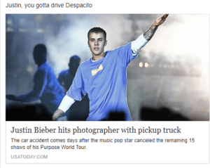 Justin Bieber, Music, and Pop: Justin, you gotta drive Despacito  Justin Bieber hits photographer with pickup truck  The car accident comes days after the music pop star canceled the remaining 15  shows of his Purpose World Tour.  USATODAY.COM Shouldve remembered the lyrics