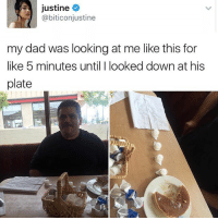 Dad, Memes, and Worldstar: justine  @biticonjustine  my dad was looking at me like this for  like 5 minutes until I looked down at his  plate Her Dad a real one! 😂💯 Pacman @worldstar WSHH
