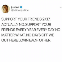 !! •••• -follow my other account @idontknowcoolshit: Justine  @biticonjustine  SUPPORT YOUR FRIENDS 2K17  ACTUALLY NO. SUPPORT YOUR  FRIENDS EVERY YEAR EVERY DAY NO  MATTER WHAT. NO DAYS OFF WE  OUT HERE LOVIN EACH OTHER !! •••• -follow my other account @idontknowcoolshit