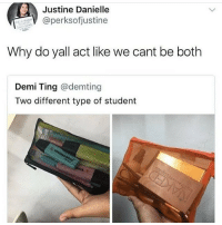 tinge: Justine Danielle  aperksofjustine  Why do yall act like we cant be both  Demi Ting @demting  Two different type of student