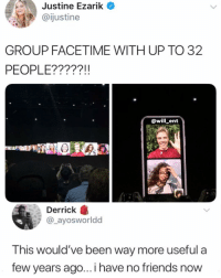 The hardest part is finding the 31 friends😂: Justine  Ezarik  @ijustine  GROUP FACETIME WITH UP TO 32  PEOPLE?????1!  @will_ent  Derrick  @_ayosworldd  This would've been way more useful a  few years ago... i have no friends now The hardest part is finding the 31 friends😂