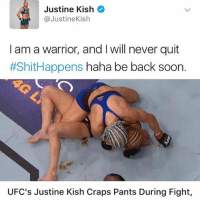 i would normally be laughing at this but like it's so cool that she owned up and is laughing at herself. like it honestly must be so nice to be that comfortable with yourself —sara: Justine Kish  @JustineKish  I am a warrior, and I will never quit  #ShitHappens haha be back soon.  UFC's Justine Kish Craps Pants During Fight, i would normally be laughing at this but like it's so cool that she owned up and is laughing at herself. like it honestly must be so nice to be that comfortable with yourself —sara