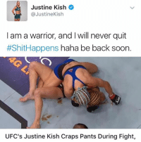 shithappens this is real lmao • More funny posts➞ (@pablopiqasso) 😂: Justine Kish  @JustineKish  I am a warrior, and I will never quit  #ShitHappens haha be back soon.  UFC's Justine Kish Craps Pants During Fight, shithappens this is real lmao • More funny posts➞ (@pablopiqasso) 😂