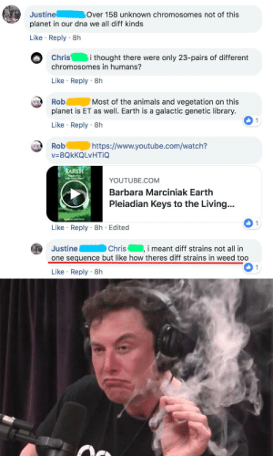 Animals, Facebook, and Weed: Justine Over 158 unknown chromosomes not of this  planet in our dna we all diff kinds  Like Reply 8h  Chris  i thought there were only 23-pairs of different  chromosomes in humans?  Like Reply 8h  Rob Most of the animals and vegetation on this  planet is ET as well. Earth is a galactic genetic library.  Like Reply 8h  https://www.youtube.com/watch?  v=8QkKQ LVHTİQ  BARTH  YOUTUBE.COM  Barbara Marciniak Earth  Pleiadian Keys to the Living...  Like Reply 8h Edited  Justine Chris,i meant diff strains not all in  one sequence but like how theres diff strains in weed too  Like Reply 8h Reading my facebook feed as a geneticist
