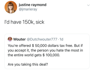 Nice: justine raymond  @jmarieray  l'd have 150k, sick  Wouter @Dutchwouter777.1d  You're offered $ 50,000 dollars tax free. But if  you accept it, the person you hate the most in  the entire world gets $ 100,000.  Are you taking this deal?  > Nice