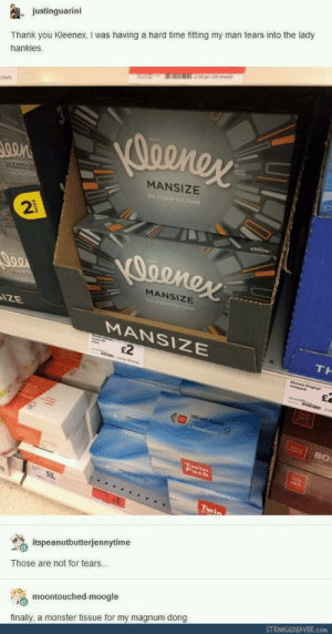 Monster, Tumblr, and Thank You: justinguarini  Thank you Kleenex, I was having a hard time fitting my man tears into the lady  hankies  0on  MANSIZE  2  MANSIZE  MANSIZE  £2  TH  150 satl  80  55,  itspeanutbutterjennytime  Those are not for tears  moontouched-moogle  STRANGEBEAVER.com  finally, a monster tissue for my magnum dong novelty-gift-ideas:Mansize Tissues