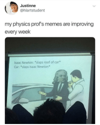 "Memes, Physics, and Isaac Newton: Justinne  @hlartstudent  my physics prof's memes are improving  every week  lsaac Newton: ""slaps roof of car*  Car: *slaps Isaac Newton*"