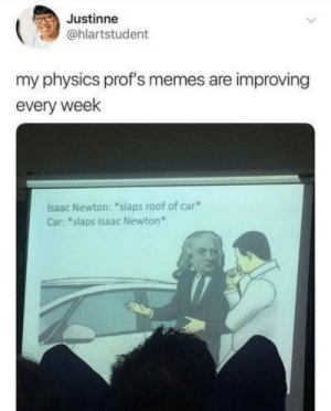 "Dank, Memes, and Target: Justinne  @hlartstudent  my physics prof's memes are improving  every week  Isaac Newton: ""slaps roof of car  Car: ""slaps Isaac Newton Newton's third law by likehermione MORE MEMES"
