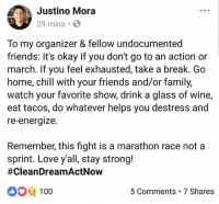 "Anaconda, Chill, and Community: Justino Mora  29 mins.  f,  To my organizer & fellow undocumented  friends: it's okay if you don't go to an action or  march. If you feel exhausted, take a break. Go  home, chill with your friends and/or family,  watch your favorite show, drink a glass of wine,  eat tacos, do whatever helps you destress and  re-energize.  Remember, this fight is a marathon race not a  sprint. Love y'all, stay strong!  #CleanDreamActNow  100  5 Comments 7 Shares Repost @JustinoMora1: This April will mark a decade since I started organizing with other undocumented and immigrant rights activists. I'm proud of reaching ten years of fighting for my community and immigrant rights. 💯✊🏽 . I'm HereToStay and ready to hold all of our elected officials accountable for their actions. ""If they don't let us dream! We won't let them sleep!"" 🙌🏾✊🏽 HereToStay cleanDreamAct dreamact NoDreamNoDeal DreamActNow"
