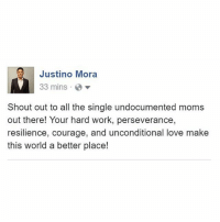"@JustinoMora1, co-founder of @undocumedia: ""I grew up in a single-parent household headed by my courageous and hard-working mother. We came to the U.S. about 17 years ago and I'm extremely grateful for her decision to bring my two siblings and me to the U.S. As I get older, I become even more appreciative of beautiful human beings like her who despite having so many odds stacked against them, they've managed to give their children a better future and make our world a better place. Special shout out to my mom and the thousands of other single-immigrant-mothers like her!"" HereToStay DiaDeLasMadres MothersDay NoHumanBeingIsIllegal: Justino Mora  33 mins  Shout out to all the single undocumented moms  out there! Your hard work, perseverance,  resilience, courage, and unconditional love make  this world a better place! @JustinoMora1, co-founder of @undocumedia: ""I grew up in a single-parent household headed by my courageous and hard-working mother. We came to the U.S. about 17 years ago and I'm extremely grateful for her decision to bring my two siblings and me to the U.S. As I get older, I become even more appreciative of beautiful human beings like her who despite having so many odds stacked against them, they've managed to give their children a better future and make our world a better place. Special shout out to my mom and the thousands of other single-immigrant-mothers like her!"" HereToStay DiaDeLasMadres MothersDay NoHumanBeingIsIllegal"