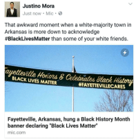 "Black History Month, Black Lives Matter, and Black Lives Matter: Justino Mora  Just now Mic B  That awkward moment when a white-majority town in  Arkansas is more down to acknowledge  #BlackLives Matter than some of your white friends.  BLACK Hotiord &  Celobrated Black History  LIVES MATTER  HFAYETTEVILLECARES  Fayetteville, Arkansas, hung a Black History Month  banner declaring ""Black Lives Matter""  mic com 👏👏🙌 According to the latest US Census numbers, Fayetteville is, in fact, about 80% white. Susan Norton, communications director for the city, said in a phone interview: ""Fayetteville does honor and respect, deliberately and intentionally, all people. We celebrate black history, LGBTQ people, we celebrate new Americans, we celebrate immigrants."" blackhistorymonth frederickdouglass blacklivesmatter RosaParks mlkjr"