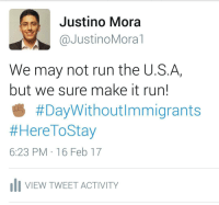 """Family, Life, and Memes: Justino Mora  Justino Mora T  We may not run the U.S. Ar  but we sure make it run!  #DayWithoutImmigrants  #Here ToStay  6:23 PM 16 Feb 17  uli VIEW TWEET ACTIVITY @JustinoMora1, co-founder of @undocumedia: """"My family and I arrived to the United States 16+ years ago seeking refuge and a better life. My mother, a single mother of three, taught me the value and importance of an education and hard work. Through my mother's sacrifice, my siblings and I learned what determination and perseverance looks like. I dedicate this post to her and the other millions of undocumented immigrants that make this country great!"""" undiasininmigrantes DayWithoutImmigrants DACA refugeeswelcome immigration immigrant"""