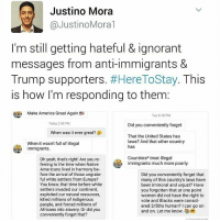 """(Swipe Left) @JustinoMora1, co-founder of @undocumedia: """"Am I doing it right? 😏 HereToStay NotMyPresident"""" UndocumentedAndUnafraid Undocumented not1more DonaldTrump immigration nowall: Justino Mora  Justino Moral  I'm still getting hateful & ignorant  messages from anti-immigrants &  Trump supporters  #Here ToStay. This  is how I'm responding to them:  Make America Great Again fB  Tue 5:18 PM  Today 2:58 PM  Did you conveniently forget  When was it ever great?  That the United States has  laws? And that other country  When it wasn't full of illegal  has  immigrants.  Countries treat illegal  Oh yeah, that's right! Are you re-  immigrants much more poorly.  ferring to the time when Native  An Americans lived in harmony be-  fore the arrival of those ungrate-  Did you conveniently forget that  ful white settlers from Europe?  many of this countrys laws have  You know that time before white  been immoral and unjust? Have  settlers invaded our continent,  you forgotten that at one point  exploited our natural resources,  women did not have the right to  killed millions of indigenous  vote and Blacks were consid-  people, and forced millions of  ered 3/5ths human? I can go on  Africans into slavery or did you  and on. Let me know.  S  conveniently forget that? (Swipe Left) @JustinoMora1, co-founder of @undocumedia: """"Am I doing it right? 😏 HereToStay NotMyPresident"""" UndocumentedAndUnafraid Undocumented not1more DonaldTrump immigration nowall"""