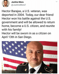 "Bad, Family, and God: Justino Mora  @JustinoMora1  Hector Barajas, a U.S. veteran, was  deported in 2004. Today, our dear friend  Hector won his battle against the U.S.  government and will be allowed to return  home, become a U.S. citizen, and reunite  with his family!  Hector will be sworn in as a citizen on  April 13th in San Diego. Yass!! 💜🙌🏽😊 Via The San Diego Union-Tribune: ""Hector Barajas, who became the face and voice of deported veterans after his own deportation, will be allowed to return to the place he considers home and become a U.S. citizen. Barajas burst into joyous tears seated on a couch Thursday afternoon in front of a large American flag as he read a document informing him that he would be sworn in as a citizen on April 13 in San Diego. ""Fourteen years, man,"" Hector said, his voice cracking. ""Oh my God, this is great. Hallelujah! Hallelujah!"". ""I'm coming home, mom!"" he added. Barajas was honorably discharged from the Army in 2001 but struggled readjusting to civilian life. He took a plea deal for a charge of shooting at an occupied car in 2002. Because of that conviction, the government took away his green card, and he was deported in 2004 after he finished a prison sentence. ""I made bad decisions,"" Barajas-Varela told the Union-Tribune last year about that time in his life. ""I put myself in that situation... I wouldn't put myself in that situation again."" Barajas founded the Deported Veterans Support House, known to many as ""the Bunker,"" in 2013 to support deportees in Tijuana. He became a leader in a push for legislative changes to help U.S. military veterans who had not become citizens avoid deportation and to bring back those who were already removed. He was born in Mexico but raised in Los Angeles from age seven. Since he had a green card, he was able to serve in the Army and was part of the 82nd Airborne Division from 1995 to 2001. At the time, he thought he'd automatically become a citizen, but that was not the case. Members of the military are allowed to apply for citizenship with no waiting period. They still have to fill out the paperwork and pass the tests. Noncitizens who serve in the military are still at risk for deportation if they commit crimes that can cause the U.S. to revoke their green cards."""