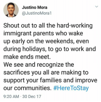 College, Memes, and Parents: Justino Mora  @JustinoMora1  Shout out to all the hard-working  immigrant parents who wake  up early on the weekends, even  during holidays, to go to work and  make ends meet.  We see and recognize the  sacrifices you all are making to  support your families and improve  our communities. #HereToStay  9:20 AM 30 Dec 17 Repost @JustinoMora1: support your local street vendors and immigrant-owned business. I know a single immigrant mother who is helping put her daughter through college by selling elotes (corn on the cob) and ice cream. I have a lot of respect for people like her! 💯🙌🏽 HereToStay Not1More undocumented immigrant