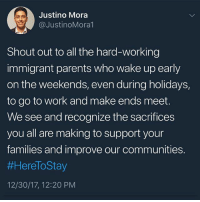 Memes, Parents, and Work: Justino Mora  @JustinoMora1  Shout out to all the hard-working  immigrant parents who wake up early  on the weekends, even during holidays,  to go to work and make ends meet.  We see and recognize the sacrifices  you all are making to support your  families and improve our communities.  #HereToStay  12/30/17, 12:20 PM