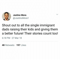 Future, Memes, and Immigration: Justino Mora  @JustinoMora1  Shout out to all the single immigrant  dads raising their kids and giving them  a better future! Their stories count too!  6:18 PM 27 Mar 18  48 Retweets 197 Likes Rp @JustinoMora1: I usually give shout outs to single immigrant mothers since I grew up in a household headed by one. . Today, I wanted to recognize and honor all the single immigrant dads out there working hard to provide for their families. From the construction workers to the farmworkers harvesting crops on the fields, we see you and your stories and sacrifice are valuable too! . immigration AbolishICE NoBanNoWall immigrantsmakeamericagreat