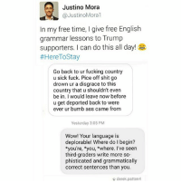 """Ass, Fucking, and Memes: Justino Mora  JustinoMoral  In my free time, l give free English  grammar lessons to Trump  supporters. I can do this all day!  as  #Here To Stay  Go back to ur fucking country  u sick fuck. Pice off shit go  drown ur a disgrace to this  country that u shouldn't even  be in. would leave now before  u get deported back to were  ever ur bumb ass came from  Yesterday 3:05 PM  Wow! Your language is  deplorable! Where do I begin?  *you're, you, *where. I've seen  third-graders write more so-  phisticated and grammatically  correct sentences than you.  derek patten4 """"If I had a dollar for every time I corrected these folks, I would be a millionaire by now. 🙄🤑"""" - @JustinoMora1, co-founder of @undocumedia. HereToStay"""