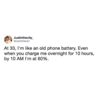 I felt this.: Justinthecity  OJustinthecity1  At 33, I'm like an old phone battery. Even  when you charge me overnight for 10 hours,  by 10 AM I'm at 60%. I felt this.