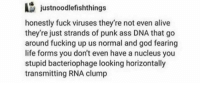 Alive, Ass, and Fucking: justnoodlefishthings  honestly fuck viruses they're not even alive  they're just strands of punk ass DNA that go  around fucking up us normal and god fearing  life forms you don't even have a nucleus you  stupid bacteriophage looking horizontally  transmitting RNA clump