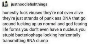 Alive, Ass, and Fucking: justnoodlefishthings  honestly fuck viruses they're not even alive  they're just strands of punk ass DNA that go  around fucking up us normal and god fearing  life forms you don't even have a nucleus you  stupid bacteriophage looking horizontally  transmitting RNA clump Punk ass DNA