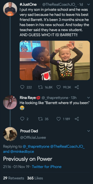 "Power prequel looks good (via /r/BlackPeopleTwitter):  #JustOne @The Rea l Coach J O_ 1d  Iput my son in private school and he was  very sad because he had to leave his best  friend Barrett. It's been 3 months since he  has been in his new school. And today the  teacher said they have a new ttdent.  AND GUESS WHO IT IS! BARRET!!  FIRE  ti 16,8K  222  99,3K  Rina Raye  @_thaprettyone 13h  He looking like ""Barrett where tf you been""  Li35  1189  2  Proud Dad  @Official Juvee  Replying to @_thaprettyone @The RealCoach J O_  and @minkedbyce  Previously on Power  21:16 01 Nov 19 Twitter for iPhone  29 Retweets 365 Likes Power prequel looks good (via /r/BlackPeopleTwitter)"