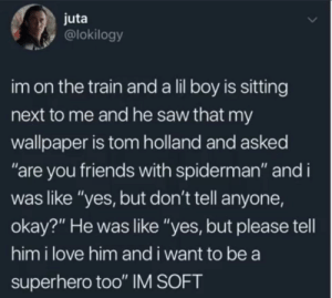"Wholesome kid: juta  @lokilogy  im on the train and a lil boy is sitting  next to me and he saw that my  wallpaper is tom holland and asked  ""are you friends with spiderman"" and i  was like ""yes, but don't tell anyone,  okay?"" He was like ""yes, but please tell  him i love him and i want to be a  superhero too"" IM SOFT Wholesome kid"