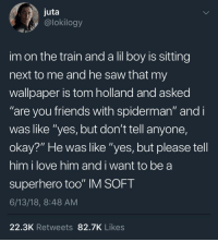 "Friends, Love, and Saw: juta  y @lokilogy  im on the train and a lil boy is sitting  next to me and he saw that my  wallpaper is tom holland and asked  ""are you friends with spiderman"" and i  was like ""yes, but don't tell anyone,  okay?"" He was like ""yes, but please tell  him i love him and i want to be a  superhero too"" IM SOFT  6/13/18, 8:48 AM  22.3K Retweets 82.7K Likes <p>who wouldn't want to be a superhero</p>"