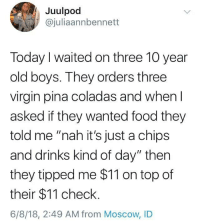 """<p>chips and drinks kind of day</p>: Juulpod  @juliaannbennett  Today I waited on three 10 year  old boys. They orders three  virgin pina coladas and whenl  asked if they wanted food they  told me """"nah it's just a chips  and drinks kind of day"""" then  they tipped me $11 on top of  their $11 check  6/8/18, 2:49 AM from Moscow, ID <p>chips and drinks kind of day</p>"""
