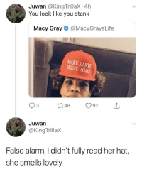 Blackpeopletwitter, Alarm, and Her: Juwan @King TrillaX 4h  You look like you stank  Macy Gray@MacyGraysLife  MAKE KANY  GREAT  GREAT AGAN  Juwan  @King TrillaX  False alarm, I didn't fully read her hat,  she smells lovely <p>Jumping to conclusions (via /r/BlackPeopleTwitter)</p>
