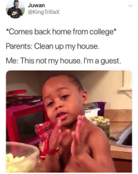 """College, My House, and Parents: Juwan  @King TrillaX  """"Comes back home from college*  Parents: Clean up my house.  Me: This not my house. I'm a guest. True though.. 🤷♂️😂 https://t.co/nyHjB01SOJ"""
