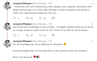 Love, News, and Social Media: Juwayria Elhassan @Jia_Elhassan 21h  Influencers who are broadcasting news, please come together (anywhere) and  agree unanimously on a short clear hashtag in Arabic & English and spread it.  That's how international media can find you.  Juwayria Elhassan @Jia_Elhassan 21h  Add those samw hashtags to your profiles - increases visibility when you're active  arger audience (same works for IG). Think of it as SEO for social media.  91 t 33 13  Juwayria Elhassan @Jia_Elhassan 21h  Oh, and hashtags are not as effective on Facebooke  Someone please help me translate this to clear precise Arabic and spread it.  Much love & powerE My Sudanese wife is a social media executive. When she heard about the violence and protests in Sudan that wasnt being covered by any news agencies, she tweeted to the Sudanese about how they can better utilize social media to get the attention of the UN and the media. So proud of her