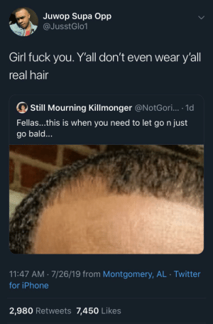 Dank, Foh, and Fuck You: Juwop Supa Opp  @JusstGlo1  Girl fuck you. Y'all don't even wear y'all  real hair  Still Mourning Killmonger @N otGori... .1d  Fellas...this is when you need to let go n just  go bald...  11:47 AM 7/26/19 from Montgomery, AL Twitter  for iPhone  2,980 Retweets 7,450 Likes We still got time left foh by abdulis2cool MORE MEMES