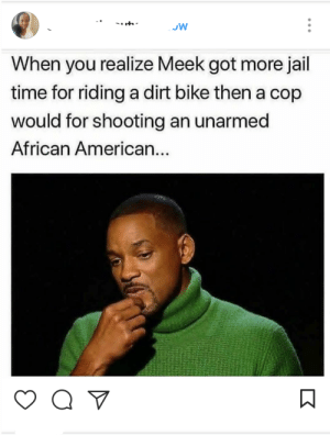 That real bleak, Meek.: JW  When you realize Meek got more jail  time for riding a dirt bike then a cop  would for shooting an unarmed  African American... That real bleak, Meek.