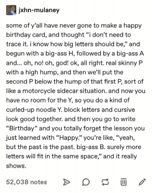 "#tumblr #tumblrposts #funny #tumblrfunny: jxhn-mulaney  some of y'all have never gone to make a happy  birthday card, and thought ""i don't need to  trace it. i know how big letters should be,"" and  לככ  begun with a big-ass H, followed by a big-ass A  and... oh, no! oh, god! ok, all right.real skinny P  with a high hump, and then we'll put the  second P below the hump of that first P, sort of  like a motorcycle sidecar situation. and now you  have no room for the Y, so you do a kind of  curled-up noodle Y. block letters and cursive  look good together. and then you go to write  ""Birthday"" and you totally forget the lesson you  just learned with ""Happy."" you're like, ""yeah,  but the past is the past. big-ass B. surely more  letters will fit in the same space,"" and it really  shows.  52,038 notes  A #tumblr #tumblrposts #funny #tumblrfunny"