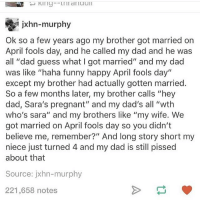 "I love wedding stories | (Check link in bio!) funnyfriday funnytumblr tumblr funny tumblrtextpost funnytumblrtextpost funny haha humor hilarious: jxhn-murphy  Ok so a few years ago my brother got married on  April fools day, and he called my dad and he was  all ""dad guess what I got married"" and my dad  was like ""haha funny happy April fools day""  except my brother had actually gotten married.  So a few months later, my brother calls ""hey  dad, Sara's pregnant"" and my dad's all ""wth  who's sara"" and my brothers like ""my wife. We  got married on April fools day so you didn't  believe me, remember?"" And long story short my  niece just turned 4 and my dad is still pissed  about that  Source: jxhn-murphy  221,658 notes I love wedding stories 