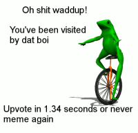 Oh shit waddup!  You've been visited  by dat boi  Upvote in 1.34 seconds or never  meme again me🐸irl