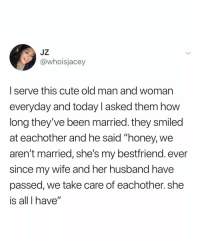 "i guess 2018 wasn't all that bad: JZ  @whoisjacey  I serve this cute old man and woman  everyday and today l asked them how  long they've been married. they smiled  at eachother and he said ""honey, we  aren't married, she's my bestfriend. ever  since my wife and her husband have  passed, we take care of eachother. she  is all I have"" i guess 2018 wasn't all that bad"