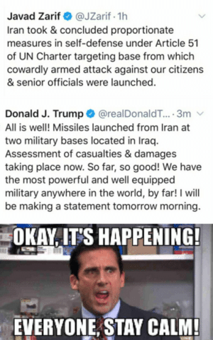 See you on the battlefield boys: @JZarif · 1h  Iran took & concluded proportionate  Javad Zarif O  measures in self-defense under Article 51  of UN Charter targeting base from which  cowardly armed attack against our citizens  & senior officials were launched.  Donald J. Trump O @realDonaldT... 3m  All is well! Missiles launched from Iran at  two military bases located in Iraq.  Assessment of casualties & damages  taking place now. So far, so good! We have  the most powerful and well equipped  military anywhere in the world, by far! I will  be making a statement tomorrow morning.  OKAY, IT'S HAPPENING!  EVERYONE, STAY CALM! See you on the battlefield boys