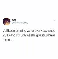 Drinking, Shit, and Ugly: JZO  @NSAYoungboy  y'all been drinking water every day since  2016 and still ugly as shit give it up have  a sprite i tried, water, i really did