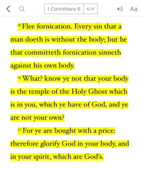 Lord, help us to honor Your temple.: K a 4) Aa  1 Corinthians 6 KJV  15 Flee fornication. Every sin that a  man doeth is without the body; but he  that committeth fornication sinneth  against his own body.  19 What? know ye not that your body  is the temple of the Holy Ghost which  is in you, which ye have of God, and ye  are not your own?  20 For ye are bought with a price:  therefore glorify God in your body, and  in your spirit, which are God's. Lord, help us to honor Your temple.
