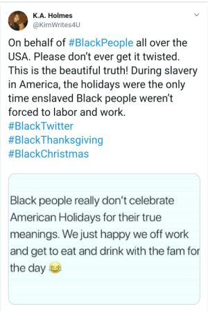 America, Beautiful, and Blackpeopletwitter: K.A. Holmes  @KimWrites4U  On behalf of #BlackPeople all over the  USA. Please don't ever get it twisted.  This is the beautiful truth! During slavery  in America, the holidays were the only  time enslaved Black people weren't  forced to labor and work.  #BlackTwitter  #BlackThanksgiving  #BlackChristmas  Black people really don't celebrate  American Holidays for their true  meanings. We just happy we off work  and get to eat and drink with the fam for  the day Low key, I agree. Except for Christmas though.