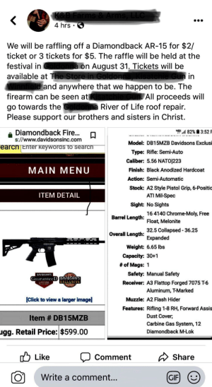 Chrome, Church, and Click: K&B Farms & Arms, LLC  <  4 hrs  We will be raffling off a Diamondback AR-15 for $2/  ticket or 3 tickets for $5. The raffle will be held at the  ldonna on August 31. Tickets will be  available at The Store in Goldonna, Kisatchie Gun in  festival in  Winnfield and anywhere that we  appen to be. The  firearm can be seen atKisatchie Gun. All proceeds will  go towards the Goldonna River of Life roof repair.  Please support our brothers and sisters in Christ.  82% 3:52 F  Diamondback Fire...  s://www.davidsonsinc.com  Model: DB15MZB Davidsons Exclusi  earcn Enter Keyworas to searcn  Type: Rifle: Semi-Auto  Caliber: 5.56 NATO|223  MAIN MENU  Finish: Black Anodized Hardcoat  Action: Semi-Automatic  Stock: A2 Style Pistol Grip, 6-Positio  ATI Mil-Spec  ITEM DETAIL  Sight: No Sights  16 4140 Chrome-Moly, Free  Barrel Length Float, Melonite  32.5 Collapsed 36.25  Overall Length Expanded  Weight: 6.65 lbs  Capacity: 30+1  #of Mags: 1  Safety: Manual Safety  DVIDSONS  GuaranteeD EAVIDSON'S  Receiver: A3 Flattop Forged 7075 T-6  Aluminum, T-Marked  EXCLUSIVE  LIFETIME  [Click to view a larger image]  Muzzle: A2 Flash Hider  Features: Rifling 1-8 RH, Forward Assis  Dust Cover  Item # DB15MZB  Carbine Gas System, 12  ugg. Retail Price: $599.00  Diamondback M-Lok  Like  Share  Comment  Write a comment...  GIF Assault rifle raffle to rebuild a church. Guns n' Jesus.