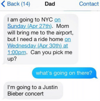 Nyc, Bieber, and Apr: K Back (14)  Dad  Contact  I am going to NYC  On  Sunday (Apr 27th)  Mom  will bring me to the airport,  but I need a ride home  on  Wednesday (Apr 30th at  1:00pm. Can you pick me  up?  what's going on there?  I'm going to a Justin  Bieber concert Belieb