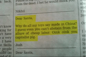 Dear Santa, by Kibasume MORE MEMES: k back  from the dead. I bet he would mock  alw  and  I'm  jus  Nikhil  Dear Santa,  't know Why do all my toys say made in China?  king for I guess even you can't abstain from the  't have  e a very capitalist pig.  I have  r. Skills Josh  people  2Zler (as  nd of it  Or  allure of cheap labor. Oink oink you I  on  ti  N  ne  Dear Santa,  st Dear Santa, by Kibasume MORE MEMES