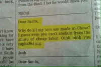 Af, I Bet, and Memes: k back, Please Dimb  from the dead. I bet he would mock yUll  Nikhil  Dear Santa,  't know Why do all my toys say made in China? O  king for I guess even you can't abstain from the  't have allure of cheap labor. Oink oink you I  e a very capitalist pig  I have  r. Skills Josh  : people  zzer(as Dear Santa,  nd af it  oF  tic  ne  st just #humansoflatecapitalism things