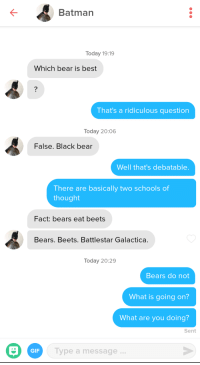 Bears Eat Beets: K-  Batman  Today 19:19  Which bear is best  That's a ridiculous question  Today 20:06  False. Black bear  Well that's debatable.  There are basically two schools of  thought  Fact: bears eat beets  Bears. Beets. Battlestar Galactica.  Today 20:29  Bears do not  What is going on?  What are you doing?  Sent  GIF  Type a message