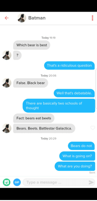 Bears Eat Beets: K-  Batman  Today 19:19  Which bear is best  That's a ridiculous question  Today 20:06  False. Black bear  Well that's debatable  There are basically two schools of  thought  Fact: bears eat beets  Bears. Beets. Battlestar Galactica  Today 20:29  Bears do not  What is going on?  What are you doing?  Sent  GIF  ype a message..