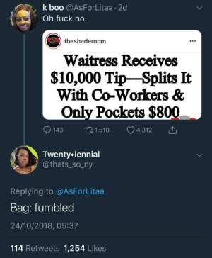 Quavo failed yet again by SvenGz MORE MEMES: k boo @AsForLitaa 2d  Oh fuck no  theshaderoom  Waitress Receives  $10,000 Tip-Splits It  With Co-Workers &  Only Pockets $800  143 1,510 4,312  Twenty.lennial  athats_so_ny  Replying to @AsForLitaa  Baa: fumbled  24/10/2018, 05:37  114 Retweets 1,254 Likes Quavo failed yet again by SvenGz MORE MEMES