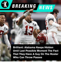 News, Nick Saban, and Alabama: K BREAKING NEWS  THE  Brilliant: Alabama Keeps Hidden  Until Last Possible Moment The Fact  That They Have A Guy On The Roster  Who Can Throw Passes What an incredible strategy by Nick Saban.